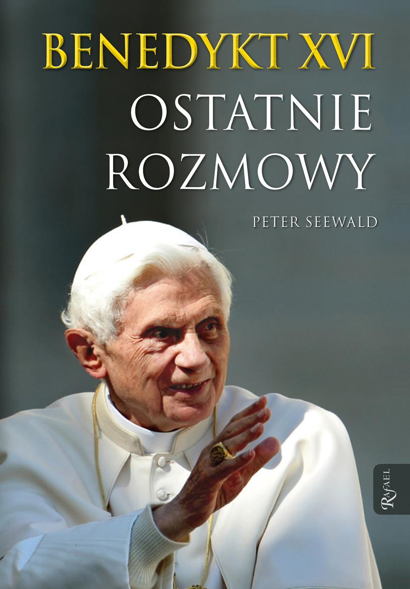 Benedykt XVI. Ostatnie rozmowy, Peter Seewald, Dom Wydawniczy RAFAEL 2016